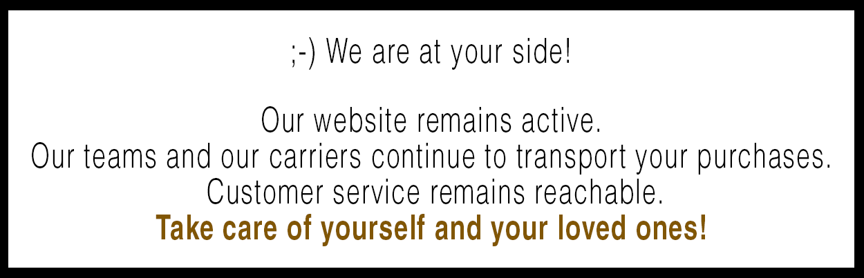 ;-) We are at your side!  Our website remains active. Our teams and our carriers continue to transport your purchases.  Customer service remains reachable. Take care of yourself and your loved ones!